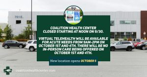 Coalition Health Center closed starting at Noon on 9/30. Virtual telehealth will be available for acute needs from 9am-2pm on October 1st and 4th. There will be no in-person care being offered on October 1st and 4th. New location opens October 5.